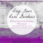 Day Four Rose Gardens: 25 Workouts In 25 Days