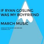 March Playlist- If Ryan Gosling was my boyfriend