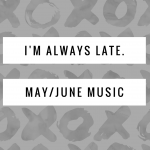 May/June Playlists- I'm Always Late